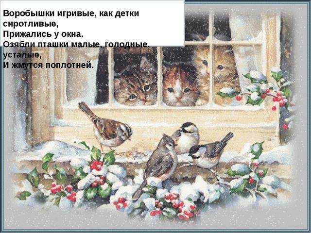 Воробышки игривые, как детки сиротливые, Прижались у окна. Озябли пташки мал...