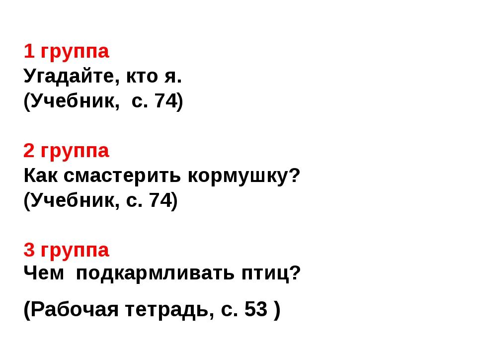 1 группа Угадайте, кто я. (Учебник, с. 74) 2 группа Как смастерить кормушку?...