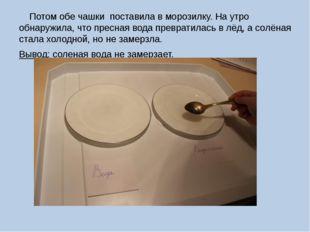Потом обе чашки поставила в морозилку. На утро обнаружила, что пресная вода
