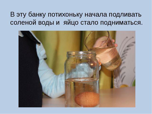 В эту банку потихоньку начала подливать соленой воды и яйцо стало подниматься.