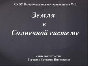 Земля в Солнечной системе . Учитель географии Гуртенко Светлана Николаевна МК