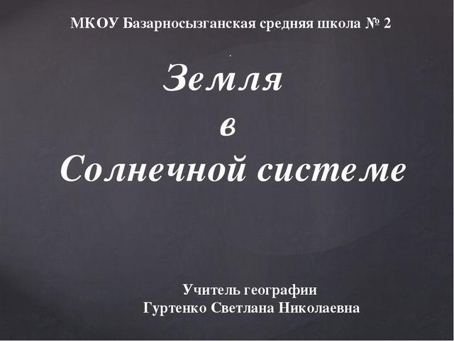 Земля в Солнечной системе . Учитель географии Гуртенко Светлана Николаевна МК...