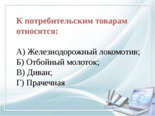 К потребительским товарам относятся: А) Железнодорожный локомотив; Б) Отбойн
