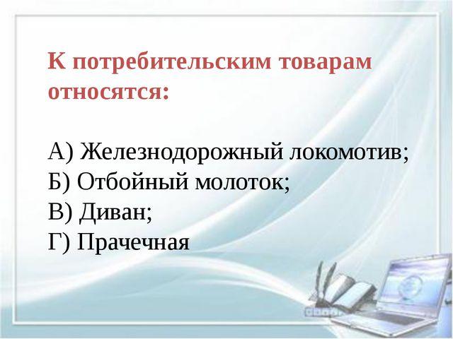 К потребительским товарам относятся: А) Железнодорожный локомотив; Б) Отбойн...