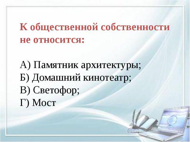 К общественной собственности не относится: А) Памятник архитектуры; Б) Домаш...