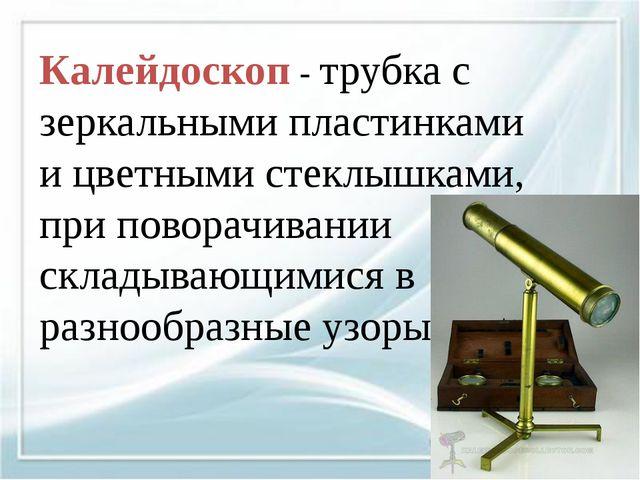 Калейдоскоп - трубка с зеркальными пластинками и цветными стеклышками, при п...