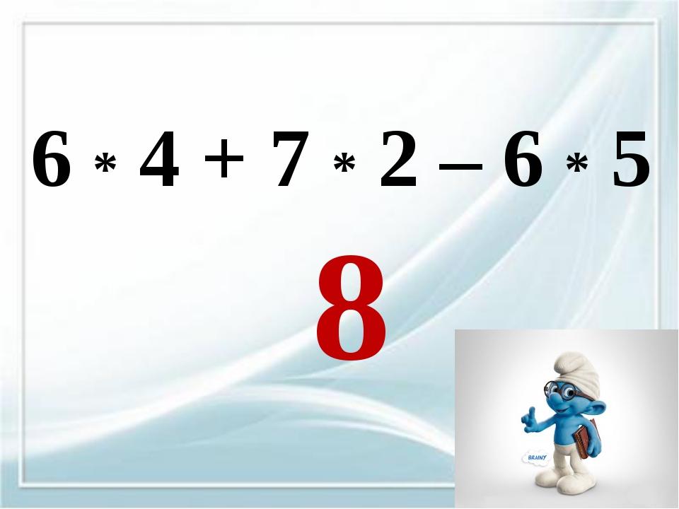 6 * 4 + 7 * 2 – 6 * 5 8