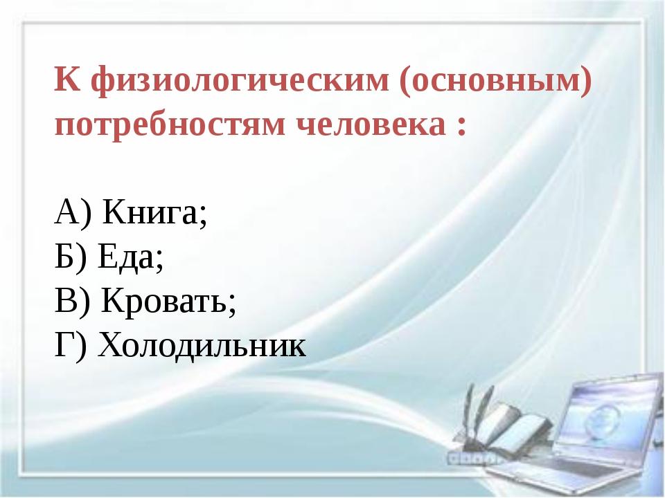 К физиологическим (основным) потребностям человека : А) Книга; Б) Еда; В) Кр...