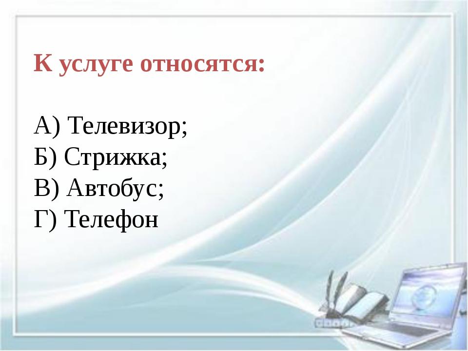 К услуге относятся: А) Телевизор; Б) Стрижка; В) Автобус; Г) Телефон