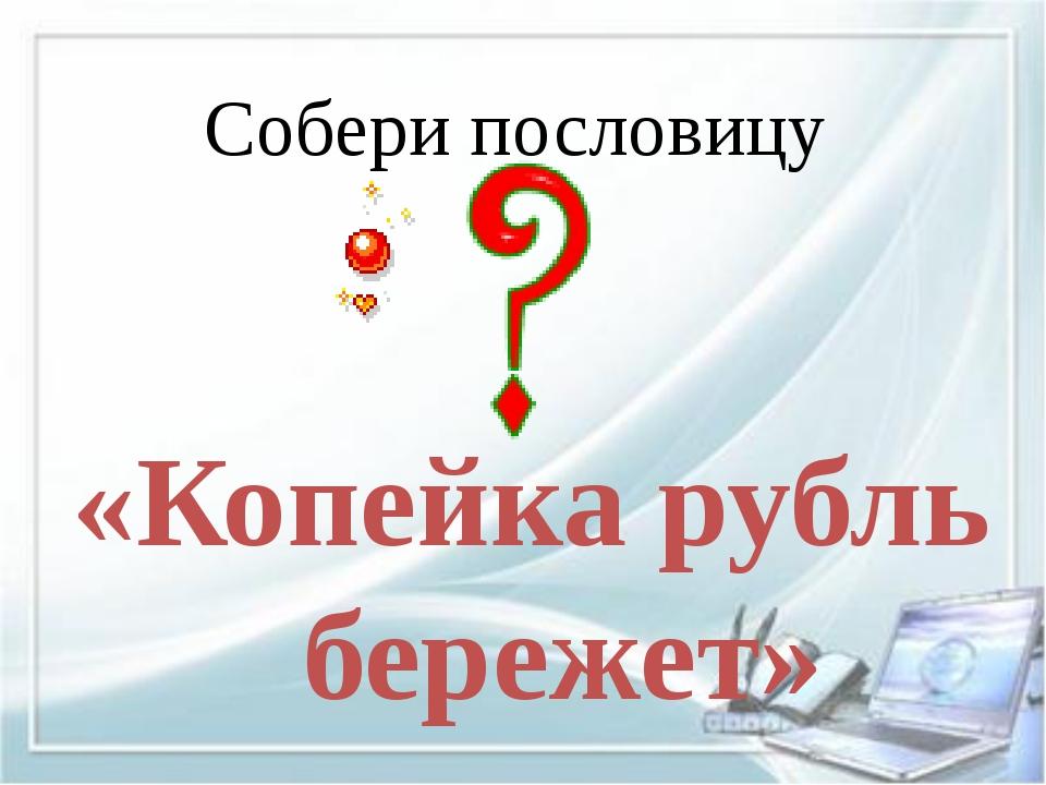 Собери пословицу «Копейка рубль бережет»
