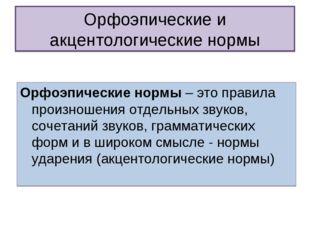 Орфоэпические и акцентологические нормы Орфоэпические нормы – это правила про
