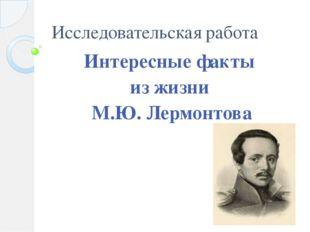 Исследовательская работа Интересные факты из жизни М.Ю. Лермонтова