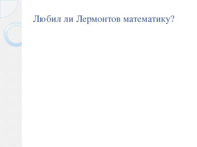 Любил ли Лермонтов математику?