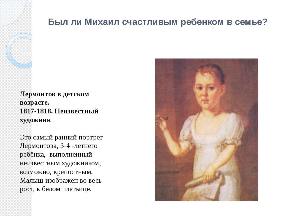 Был ли Михаил счастливым ребенком в семье? Лермонтов в детском возрасте. 1817...