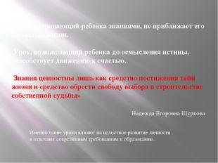 «Урок, оснащающий ребенка знаниями, не приближает его к счастью жизни. Урок,