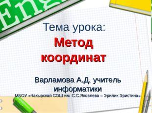 Тема урока: Метод координат Варламова А.Д. учитель информатики МБОУ «Чакырска
