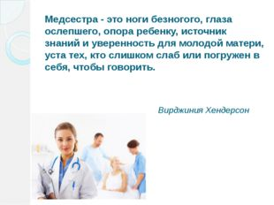 Медсестра - это ноги безногого, глаза ослепшего, опора ребенку, источник знан