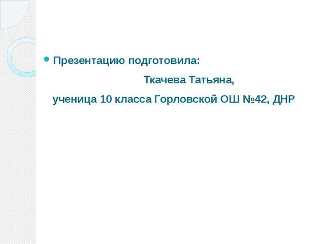 Презентацию подготовила: Ткачева Татьяна, ученица 10 класса Горловской ОШ №42...
