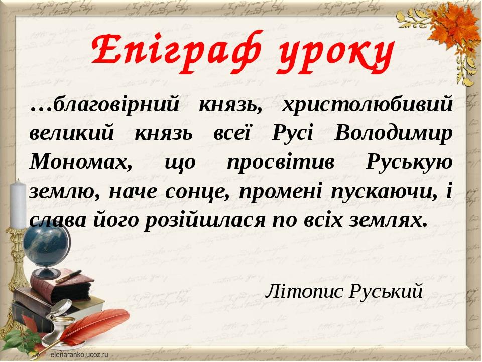 Епіграф уроку …благовірний князь, христолюбивий великий князь всеї Русі Волод...