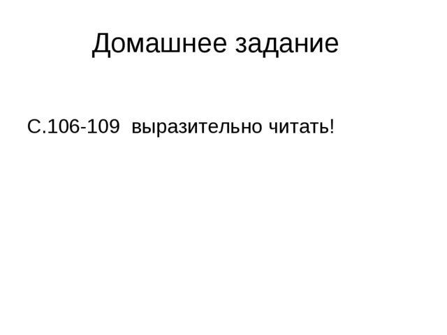 Домашнее задание С.106-109 выразительно читать!