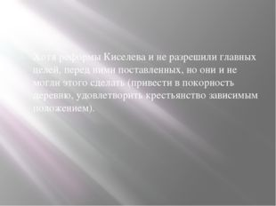 Хотя реформы Киселева и не разрешили главных целей, перед ними поставленных,