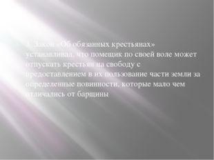 3. Закон «Об обязанных крестьянах» устанавливал, что помещик по своей воле мо