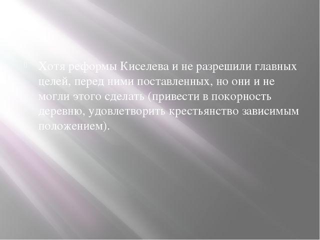 Хотя реформы Киселева и не разрешили главных целей, перед ними поставленных,...