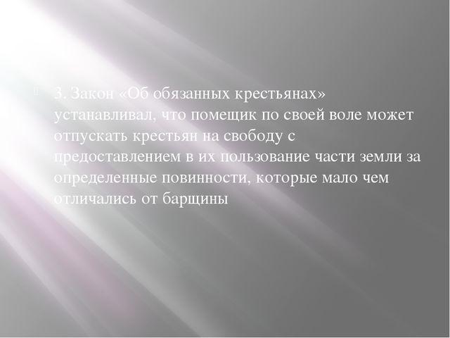 3. Закон «Об обязанных крестьянах» устанавливал, что помещик по своей воле мо...