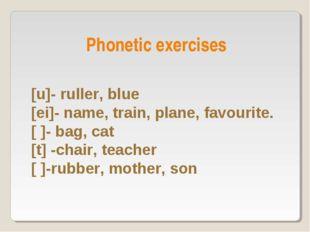 [u]- ruller, blue [ei]- name, train, plane, favourite. [ ]- bag, cat [t] -cha