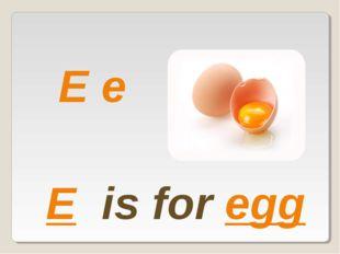 E e E is for egg