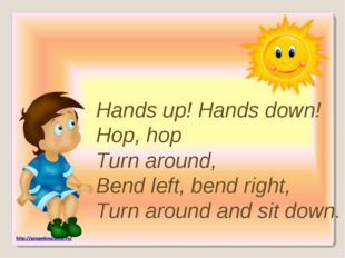 Hands up! Hands down! Hop, hop Turn around, Bend left, bend right, Turn aroun