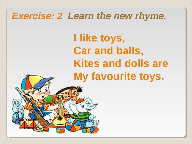 Exercise: 2 Learn the new rhyme. I like toys, Car and balls, Kites and dolls...