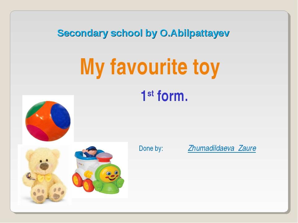 Secondary school by O.Abilpattayev My favourite toy Zhumadildaeva Zaure 1st f...