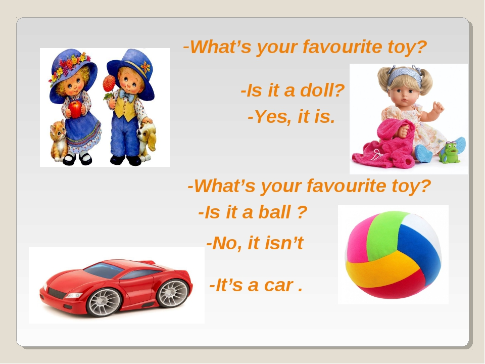 -What's your favourite toy? -Is it a doll? -What's your favourite toy? -Is it...