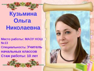 Кузьмина Ольга Николаевна Место работы: МАОУ НОШ №13 Специальность: Учитель
