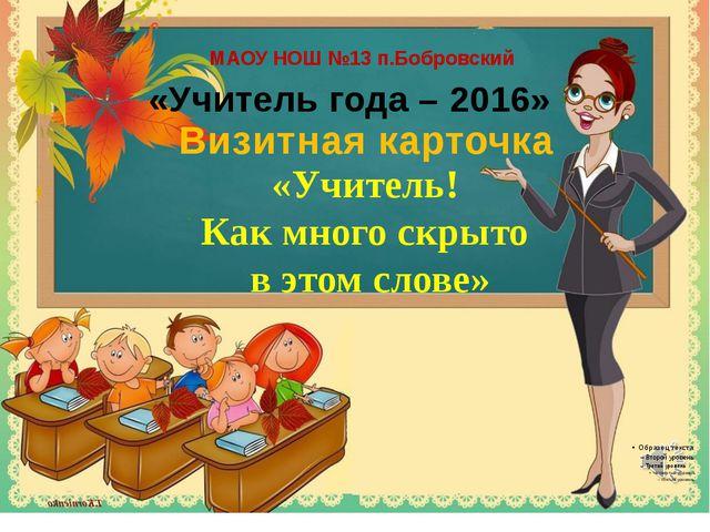 МАОУ НОШ №13 п.Бобровский «Учитель года – 2016» Визитная карточка «Учитель!...