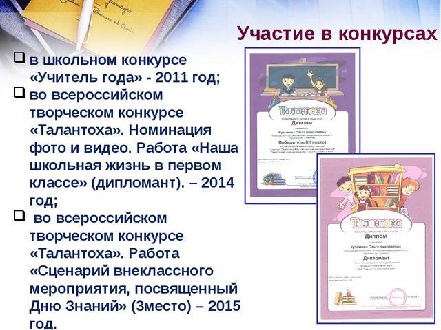 Участие в конкурсах в школьном конкурсе «Учитель года» - 2011 год; во всерос...