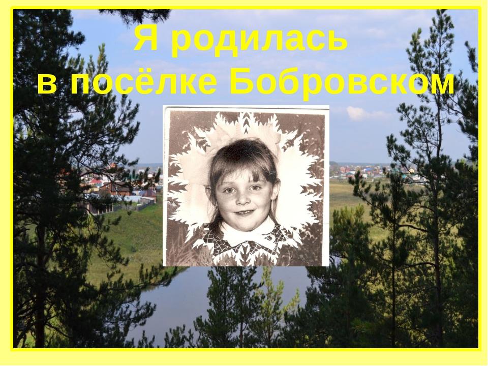 Я родилась в посёлке Бобровском