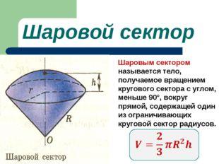 Шаровой сектор Шаровым сектором называется тело, получаемое вращением кругово