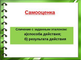 Самооценка Сличение с заданным эталоном: а)способа действия; б) результата де