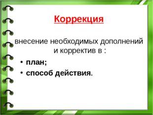 Коррекция внесение необходимых дополнений и корректив в : план; способ действ