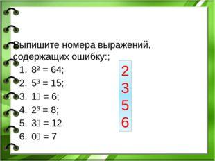 Выпишите номера выражений, содержащих ошибку:; 8² = 64; 5³ = 15; 1⁶ = 6; 2³ =