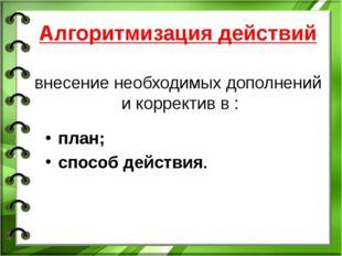 Алгоритмизация действий внесение необходимых дополнений и корректив в : план;