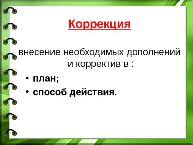 Коррекция внесение необходимых дополнений и корректив в : план; способ действ...