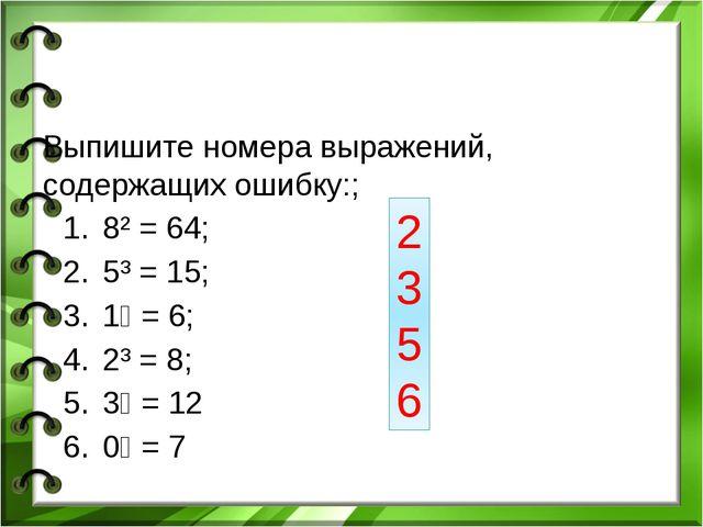 Выпишите номера выражений, содержащих ошибку:; 8² = 64; 5³ = 15; 1⁶ = 6; 2³ =...