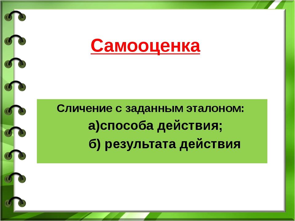 Самооценка Сличение с заданным эталоном: а)способа действия; б) результата де...