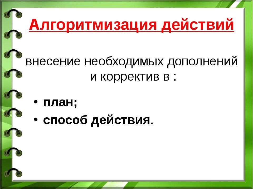 Алгоритмизация действий внесение необходимых дополнений и корректив в : план;...