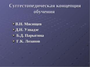 Суггестопедическая концепция обучения В.Н. Мясищев Д.Н. Узнадзе Б.Д. Парыгина