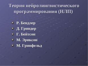 Теория нейролингвистического программирования (НЛП) Р. Бендлер Д. Гриндер Г.