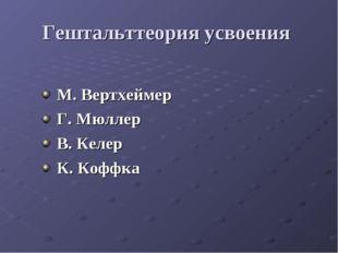 Гештальттеория усвоения М. Вертхеймер Г. Мюллер В. Келер К. Коффка